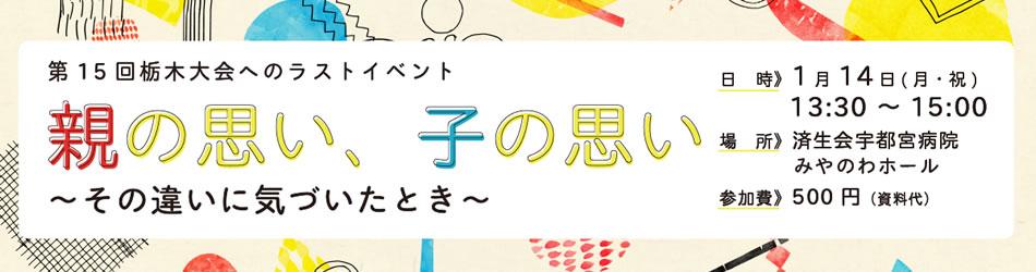 【栃木大会】プレイベント「親の思い、子の思い~その違いに気づいたとき~」